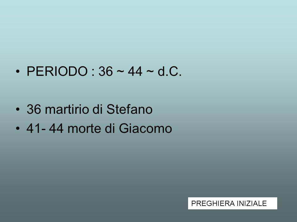 PERIODO : 36 ~ 44 ~ d.C. 36 martirio di Stefano 41- 44 morte di Giacomo PREGHIERA INIZIALE