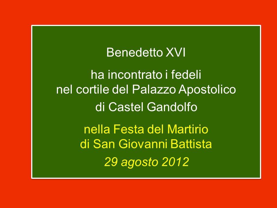 Benedetto XVI ha incontrato i fedeli nel cortile del Palazzo Apostolico di Castel Gandolfo nella Festa del Martirio di San Giovanni Battista 29 agosto 2012 Benedetto XVI ha incontrato i fedeli nel cortile del Palazzo Apostolico di Castel Gandolfo nella Festa del Martirio di San Giovanni Battista 29 agosto 2012