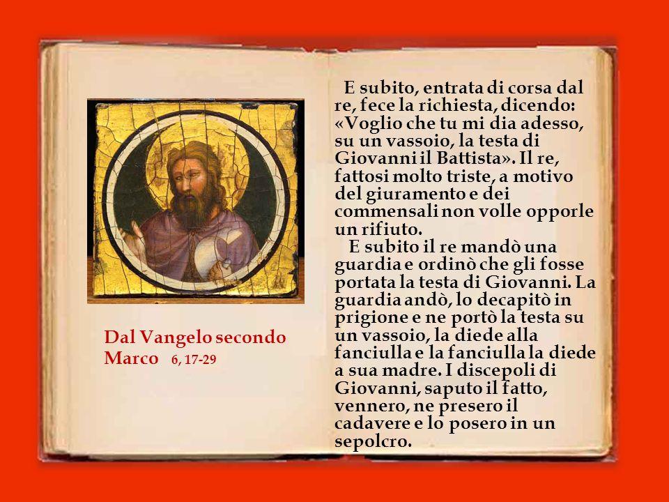 E subito, entrata di corsa dal re, fece la richiesta, dicendo: «Voglio che tu mi dia adesso, su un vassoio, la testa di Giovanni il Battista».
