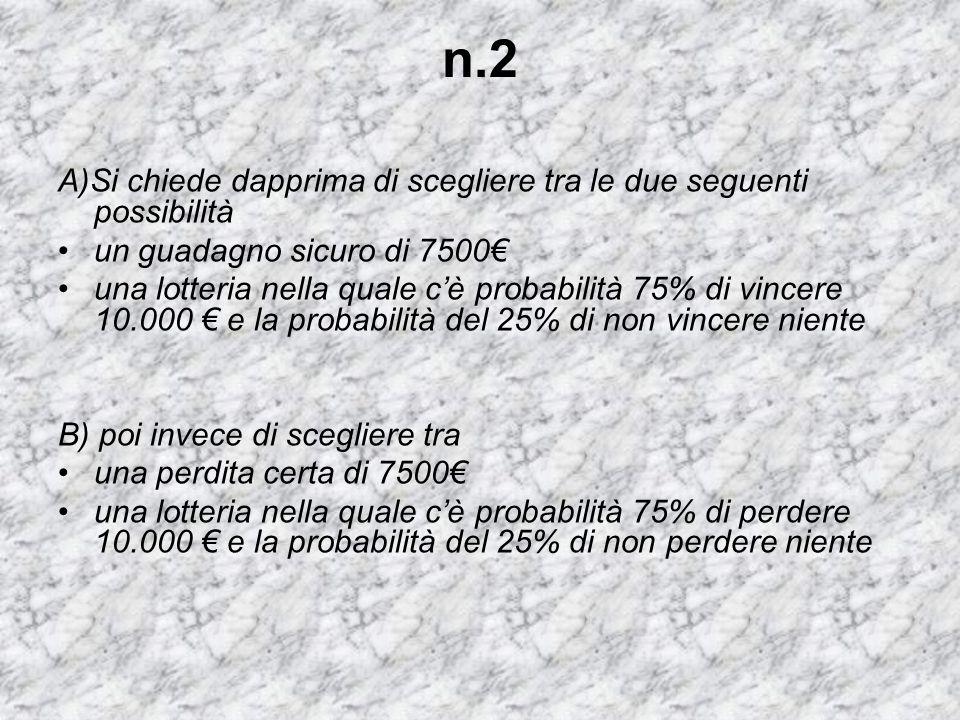 n.2 A)Si chiede dapprima di scegliere tra le due seguenti possibilità un guadagno sicuro di 7500€ una lotteria nella quale c'è probabilità 75% di vinc