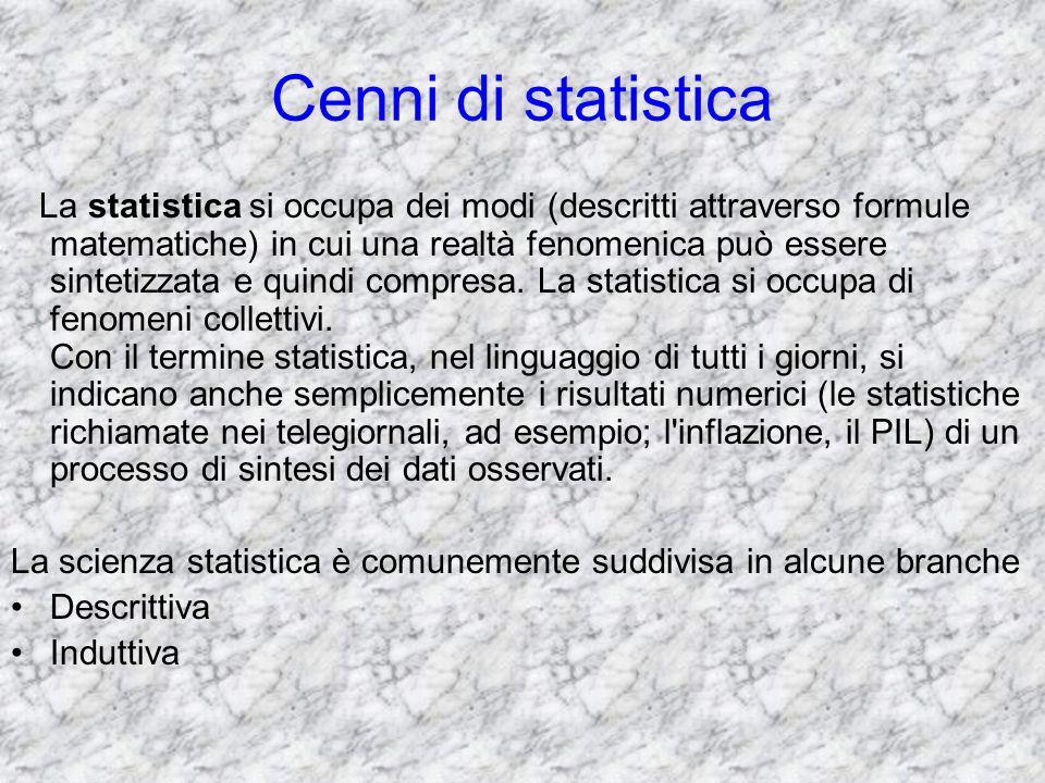 Cenni di statistica La statistica si occupa dei modi (descritti attraverso formule matematiche) in cui una realtà fenomenica può essere sintetizzata e