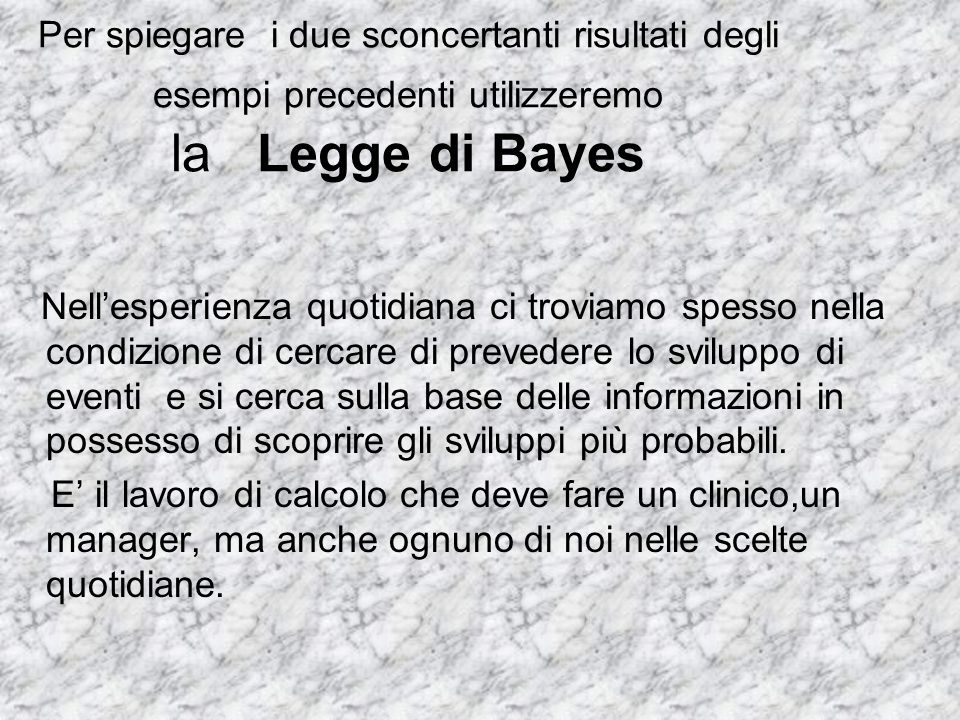 Per spiegare i due sconcertanti risultati degli esempi precedenti utilizzeremo la Legge di Bayes Nell'esperienza quotidiana ci troviamo spesso nella c