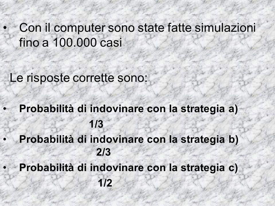 Con il computer sono state fatte simulazioni fino a 100.000 casi Le risposte corrette sono: Probabilità di indovinare con la strategia a) 1/3 Probabil