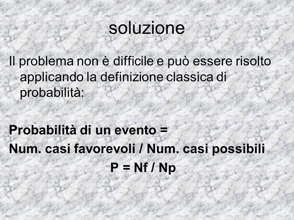 soluzione Il problema non è difficile e può essere risolto applicando la definizione classica di probabilità: Probabilità di un evento = Num. casi fav