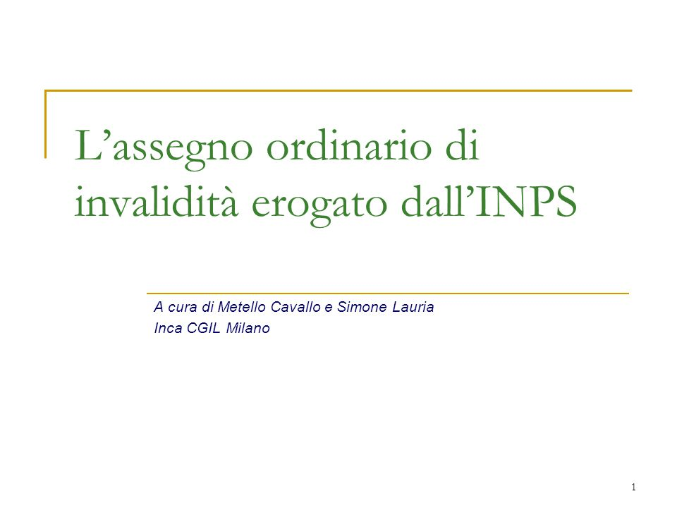 1 L'assegno ordinario di invalidità erogato dall'INPS A cura di Metello Cavallo e Simone Lauria Inca CGIL Milano