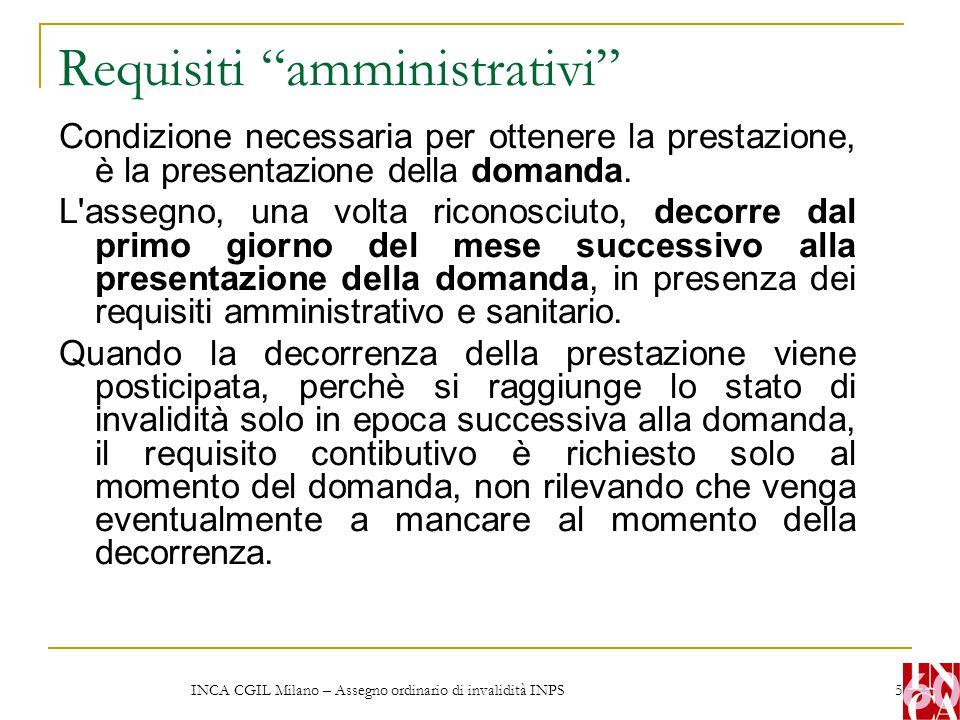 INCA CGIL Milano – Assegno ordinario di invalidità INPS 6 Requisito sanitario La capacità di lavoro, in occupazioni confacenti alle sue attitudini, deve essere ridotta in modo permanente, a causa di infermità o difetto fisico o mentale, a meno di un terzo.