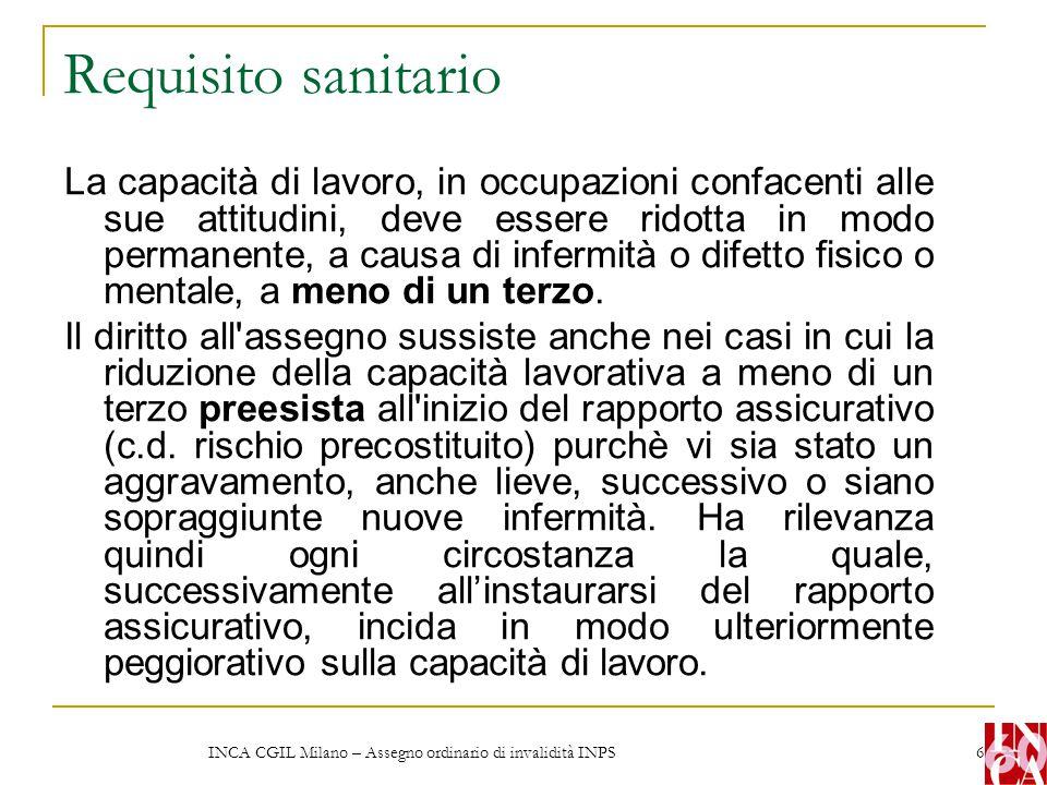 INCA CGIL Milano – Assegno ordinario di invalidità INPS 6 Requisito sanitario La capacità di lavoro, in occupazioni confacenti alle sue attitudini, de