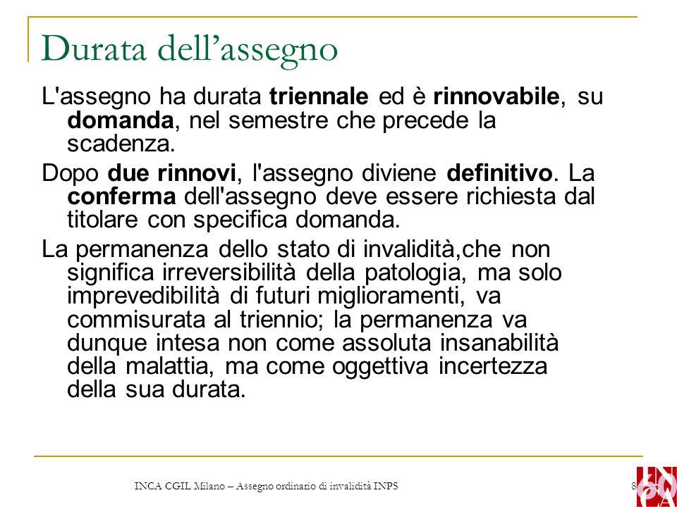 INCA CGIL Milano – Assegno ordinario di invalidità INPS 8 Durata dell'assegno L'assegno ha durata triennale ed è rinnovabile, su domanda, nel semestre