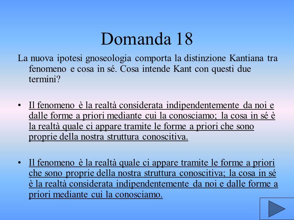 Domanda 18 La nuova ipotesi gnoseologia comporta la distinzione Kantiana tra fenomeno e cosa in sé.