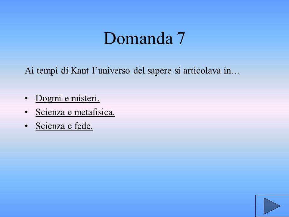 Domanda 7 Ai tempi di Kant l'universo del sapere si articolava in… Dogmi e misteri.