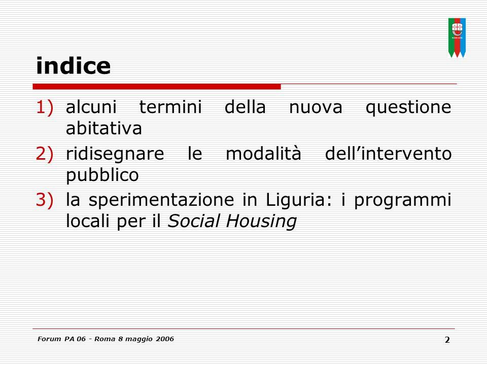 Forum PA 06 - Roma 8 maggio 2006 2 indice 1)alcuni termini della nuova questione abitativa 2)ridisegnare le modalità dell'intervento pubblico 3)la sperimentazione in Liguria: i programmi locali per il Social Housing