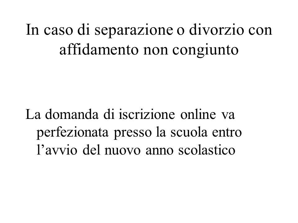 In caso di separazione o divorzio con affidamento non congiunto La domanda di iscrizione online va perfezionata presso la scuola entro l'avvio del nuo