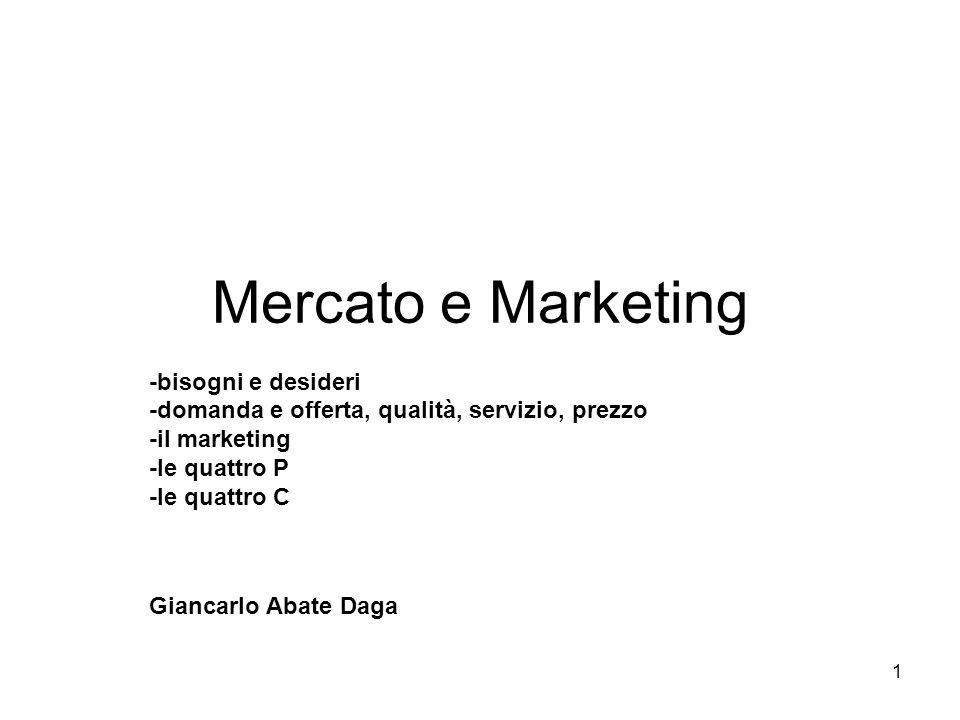 1 Mercato e Marketing -bisogni e desideri -domanda e offerta, qualità, servizio, prezzo -il marketing -le quattro P -le quattro C Giancarlo Abate Daga