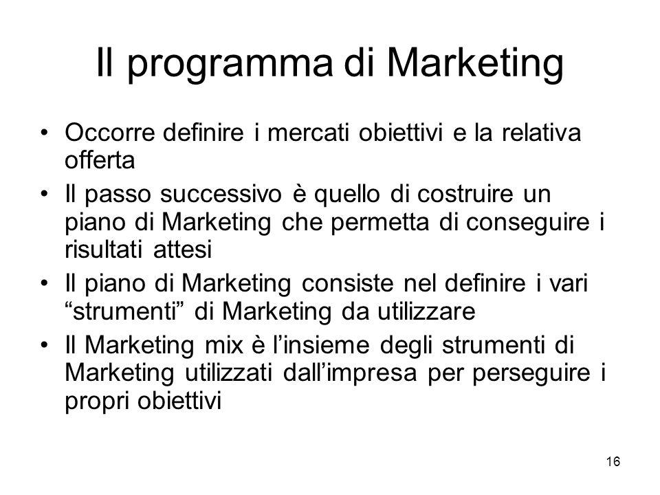 16 Il programma di Marketing Occorre definire i mercati obiettivi e la relativa offerta Il passo successivo è quello di costruire un piano di Marketin