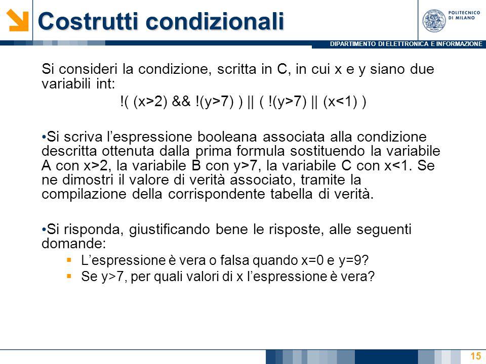 DIPARTIMENTO DI ELETTRONICA E INFORMAZIONE Costrutti condizionali Si consideri la condizione, scritta in C, in cui x e y siano due variabili int: !( (x>2) && !(y>7) ) || ( !(y>7) || (x<1) ) Si scriva l'espressione booleana associata alla condizione descritta ottenuta dalla prima formula sostituendo la variabile A con x>2, la variabile B con y>7, la variabile C con x<1.