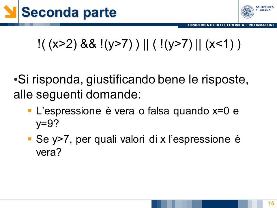 DIPARTIMENTO DI ELETTRONICA E INFORMAZIONE Seconda parte !( (x>2) && !(y>7) ) || ( !(y>7) || (x<1) ) Si risponda, giustificando bene le risposte, alle seguenti domande:  L'espressione è vera o falsa quando x=0 e y=9.