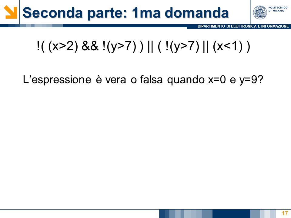 DIPARTIMENTO DI ELETTRONICA E INFORMAZIONE Seconda parte: 1ma domanda !( (x>2) && !(y>7) ) || ( !(y>7) || (x<1) ) L'espressione è vera o falsa quando