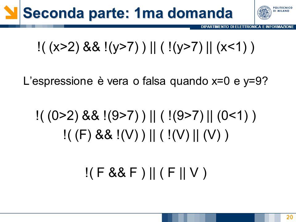 DIPARTIMENTO DI ELETTRONICA E INFORMAZIONE Seconda parte: 1ma domanda !( (x>2) && !(y>7) ) || ( !(y>7) || (x<1) ) L'espressione è vera o falsa quando x=0 e y=9.