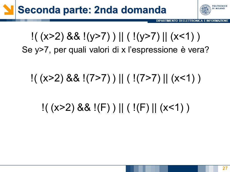 DIPARTIMENTO DI ELETTRONICA E INFORMAZIONE Seconda parte: 2nda domanda !( (x>2) && !(y>7) ) || ( !(y>7) || (x<1) ) Se y>7, per quali valori di x l'esp