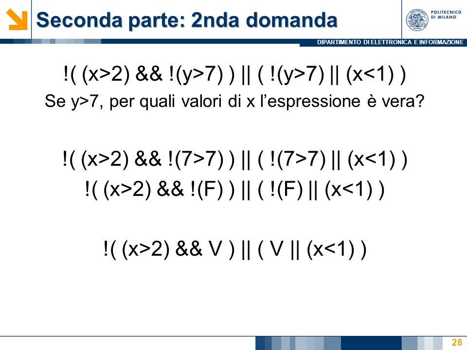 DIPARTIMENTO DI ELETTRONICA E INFORMAZIONE Seconda parte: 2nda domanda !( (x>2) && !(y>7) ) || ( !(y>7) || (x<1) ) Se y>7, per quali valori di x l'espressione è vera.