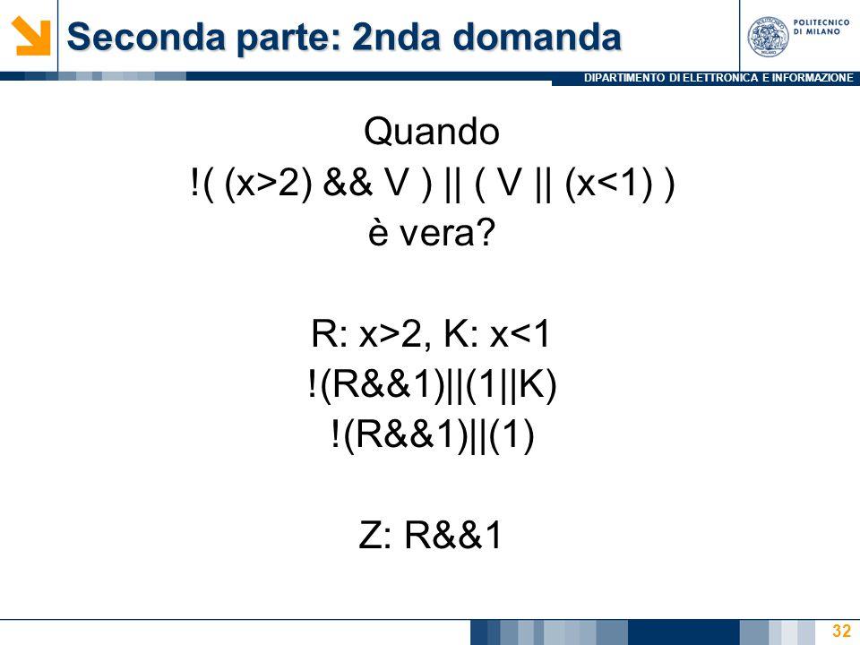 DIPARTIMENTO DI ELETTRONICA E INFORMAZIONE Seconda parte: 2nda domanda Quando !( (x>2) && V ) || ( V || (x<1) ) è vera? R: x>2, K: x<1 !(R&&1)||(1||K)