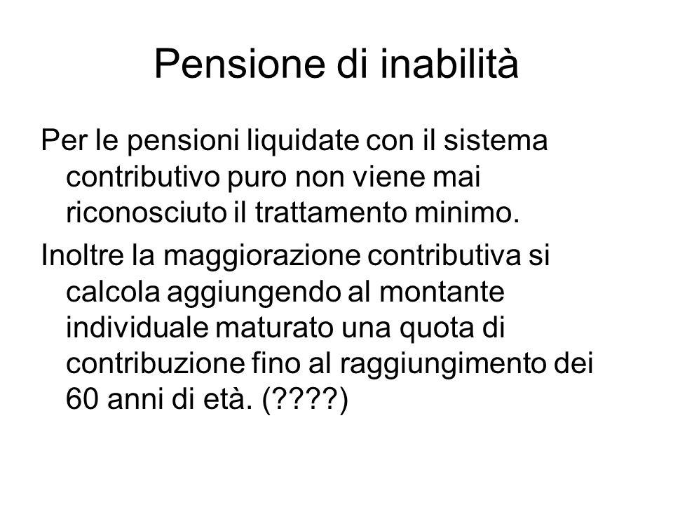 Pensione di inabilità Per le pensioni liquidate con il sistema contributivo puro non viene mai riconosciuto il trattamento minimo.