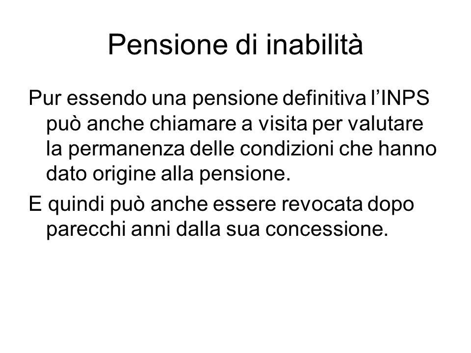 Pensione di inabilità Pur essendo una pensione definitiva l'INPS può anche chiamare a visita per valutare la permanenza delle condizioni che hanno dato origine alla pensione.