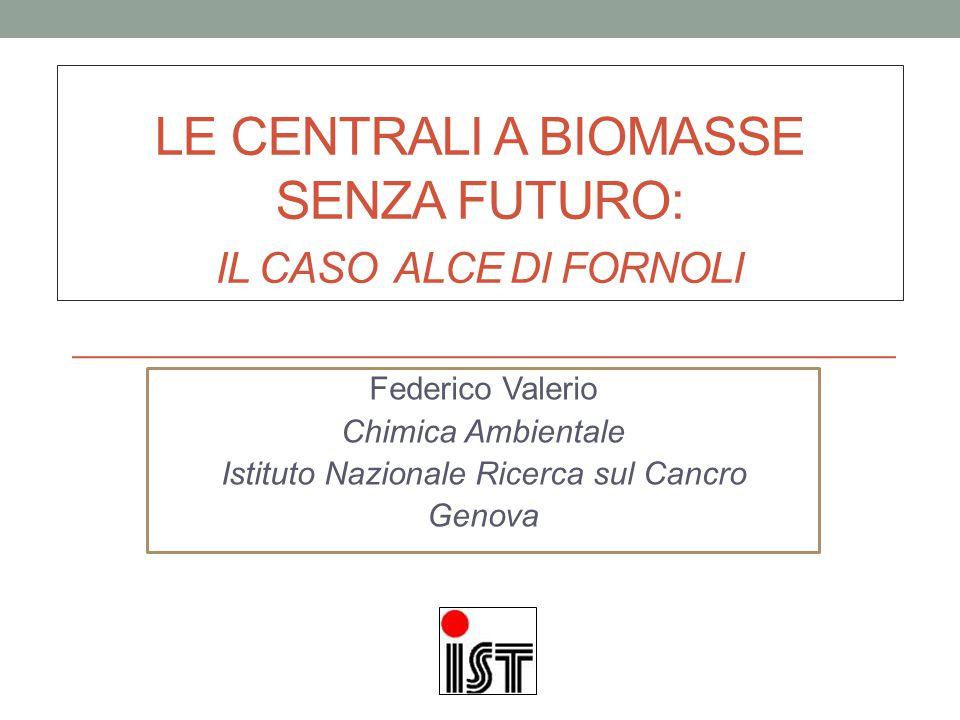LE CENTRALI A BIOMASSE SENZA FUTURO: IL CASO ALCE DI FORNOLI Federico Valerio Chimica Ambientale Istituto Nazionale Ricerca sul Cancro Genova