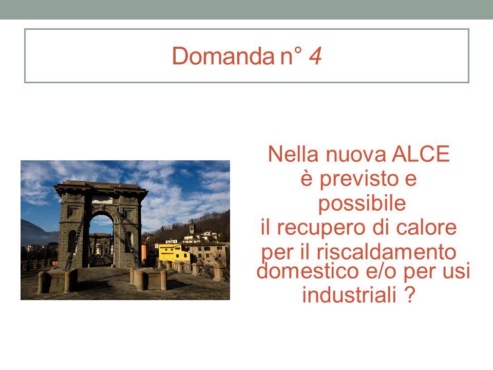 Domanda n° 4 Nella nuova ALCE è previsto e possibile il recupero di calore per il riscaldamento domestico e/o per usi industriali