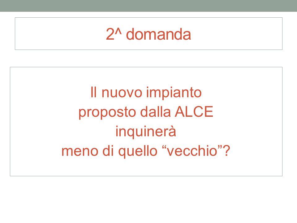 """2^ domanda Il nuovo impianto proposto dalla ALCE inquinerà meno di quello """"vecchio""""?"""