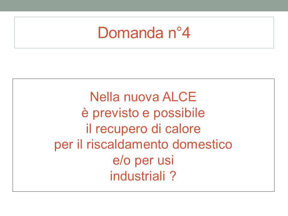 Domanda n°4 Nella nuova ALCE è previsto e possibile il recupero di calore per il riscaldamento domestico e/o per usi industriali