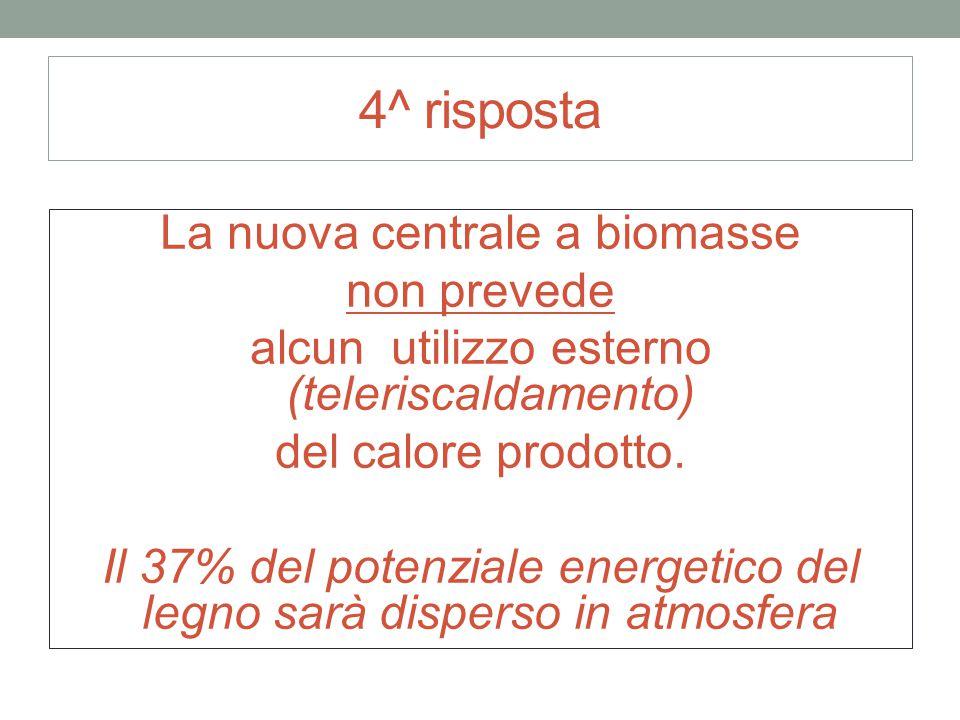 4^ risposta La nuova centrale a biomasse non prevede alcun utilizzo esterno (teleriscaldamento) del calore prodotto. Il 37% del potenziale energetico