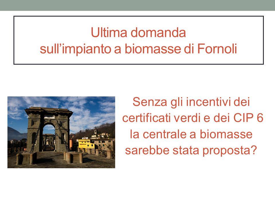 Ultima domanda sull'impianto a biomasse di Fornoli Senza gli incentivi dei certificati verdi e dei CIP 6 la centrale a biomasse sarebbe stata proposta