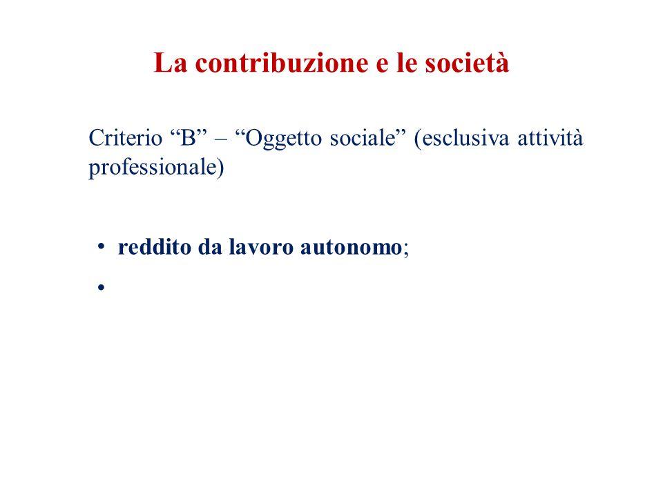La contribuzione e le società Criterio B – Oggetto sociale (esclusiva attività professionale) reddito da lavoro autonomo;