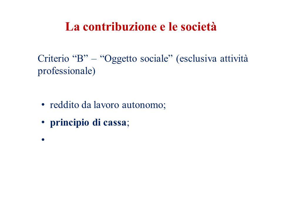 La contribuzione e le società Criterio B – Oggetto sociale (esclusiva attività professionale) reddito da lavoro autonomo; principio di cassa;