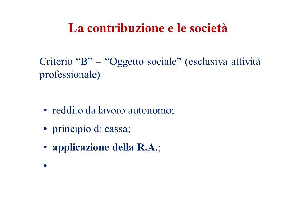 La contribuzione e le società Criterio B – Oggetto sociale (esclusiva attività professionale) reddito da lavoro autonomo; principio di cassa; applicazione della R.A.;