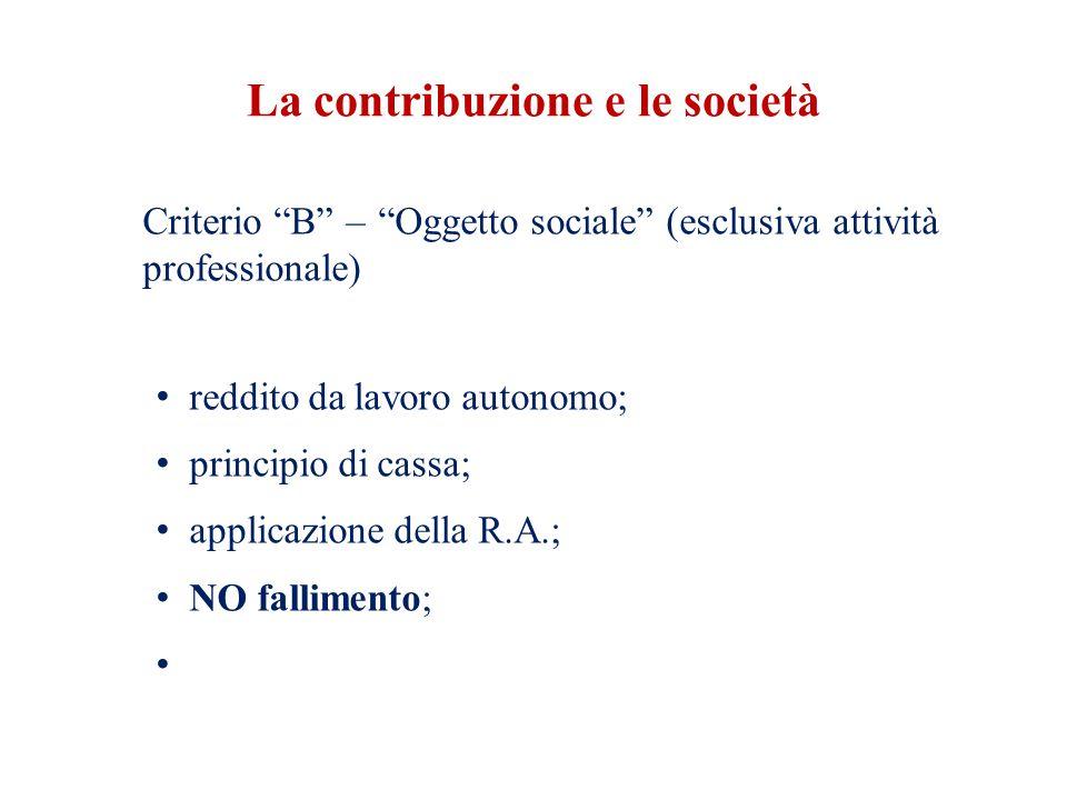 La contribuzione e le società Criterio B – Oggetto sociale (esclusiva attività professionale) reddito da lavoro autonomo; principio di cassa; applicazione della R.A.; NO fallimento;