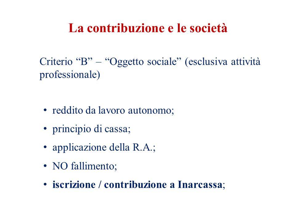 La contribuzione e le società Criterio B – Oggetto sociale (esclusiva attività professionale) reddito da lavoro autonomo; principio di cassa; applicazione della R.A.; NO fallimento; iscrizione / contribuzione a Inarcassa;