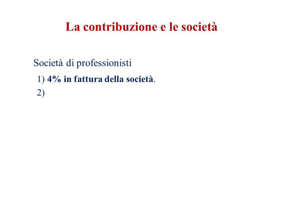 La contribuzione e le società Società di professionisti 1) 4% in fattura della società. 2)