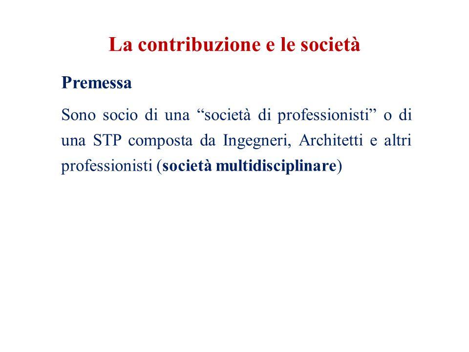 La contribuzione e le società Premessa Sono socio di una società di professionisti o di una STP composta da Ingegneri, Architetti e altri professionisti (società multidisciplinare)