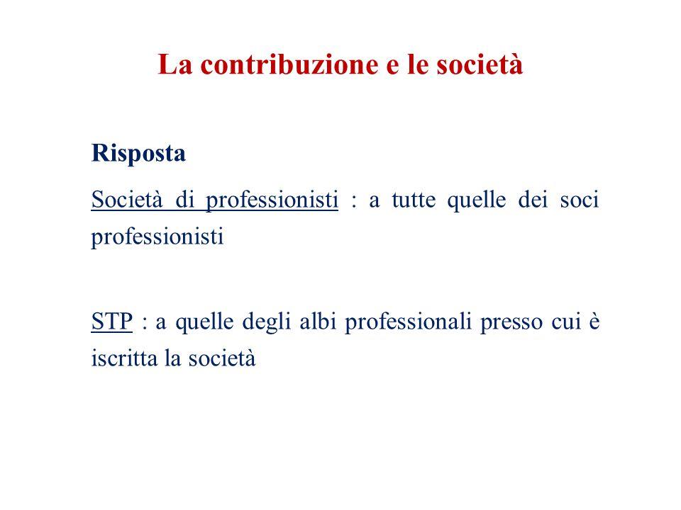 La contribuzione e le società Risposta Società di professionisti : a tutte quelle dei soci professionisti STP : a quelle degli albi professionali presso cui è iscritta la società