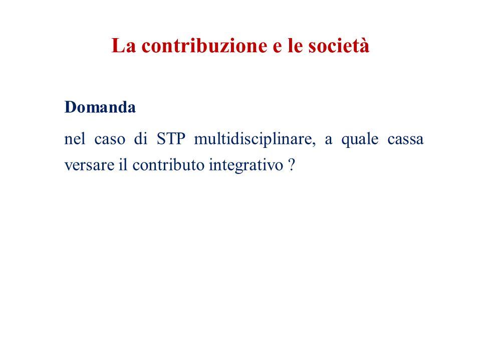 La contribuzione e le società Domanda nel caso di STP multidisciplinare, a quale cassa versare il contributo integrativo