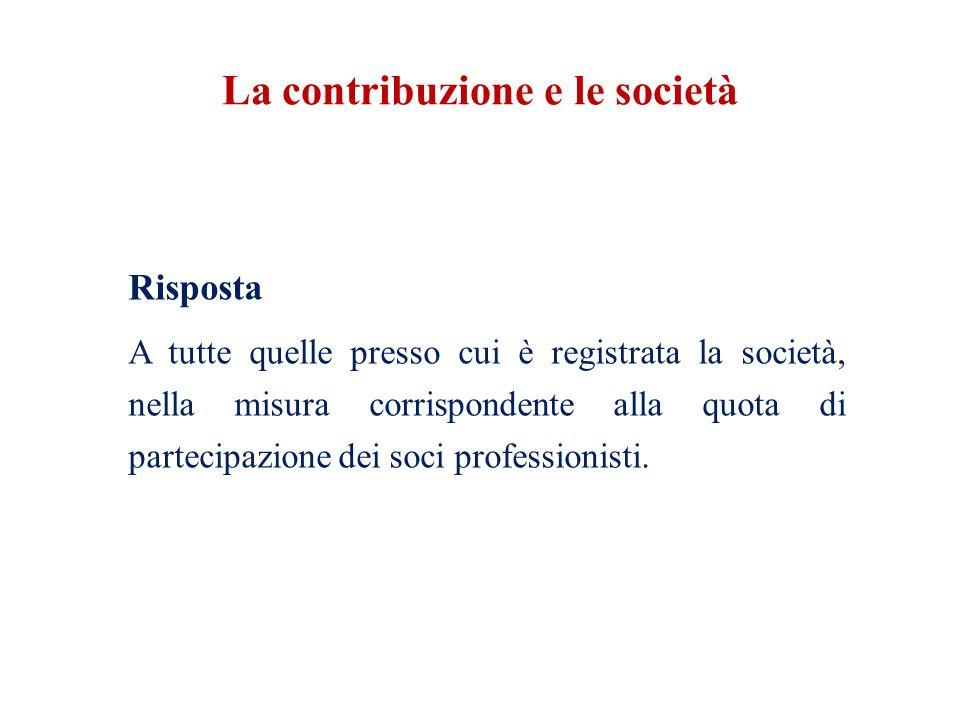 La contribuzione e le società Risposta A tutte quelle presso cui è registrata la società, nella misura corrispondente alla quota di partecipazione dei soci professionisti.