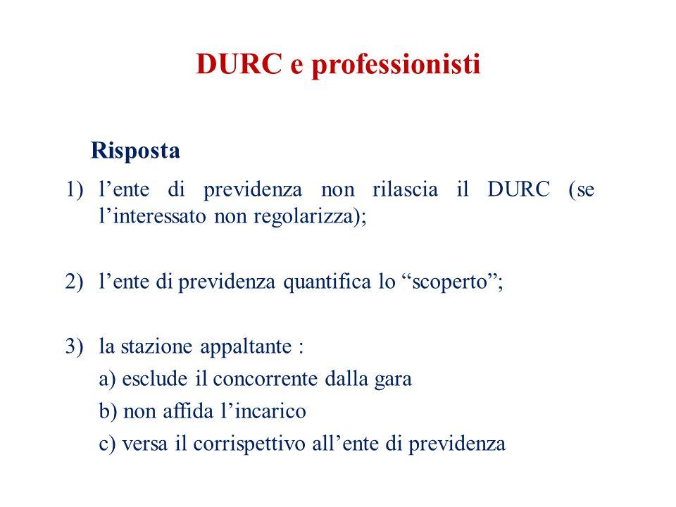 DURC e professionisti Risposta 1)l'ente di previdenza non rilascia il DURC (se l'interessato non regolarizza); 2)l'ente di previdenza quantifica lo scoperto ; 3)la stazione appaltante : a) esclude il concorrente dalla gara b) non affida l'incarico c) versa il corrispettivo all'ente di previdenza