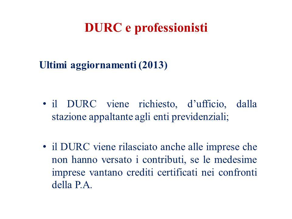 DURC e professionisti Ultimi aggiornamenti (2013) il DURC viene richiesto, d'ufficio, dalla stazione appaltante agli enti previdenziali; il DURC viene rilasciato anche alle imprese che non hanno versato i contributi, se le medesime imprese vantano crediti certificati nei confronti della P.A.