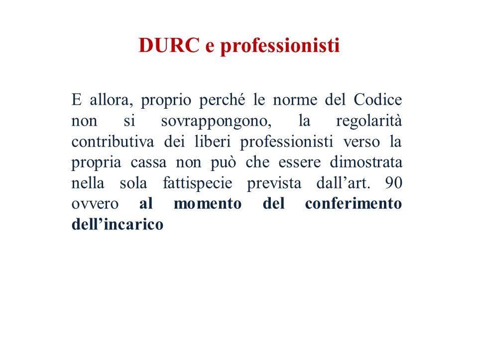 DURC e professionisti E allora, proprio perché le norme del Codice non si sovrappongono, la regolarità contributiva dei liberi professionisti verso la propria cassa non può che essere dimostrata nella sola fattispecie prevista dall'art.