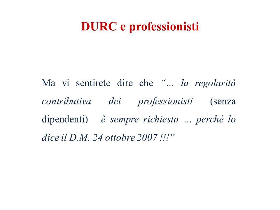 DURC e professionisti Ma vi sentirete dire che … la regolarità contributiva dei professionisti (senza dipendenti) è sempre richiesta … perché lo dice il D.M.