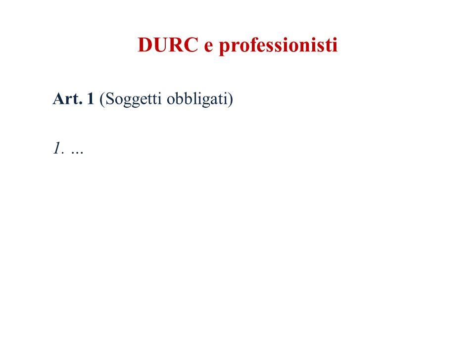 DURC e professionisti Art. 1 (Soggetti obbligati) 1. …
