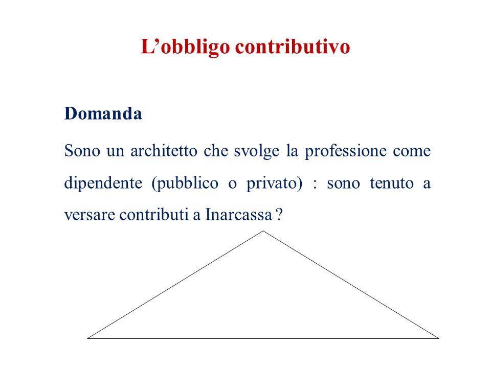 L'obbligo contributivo Domanda Sono un architetto che svolge la professione come dipendente (pubblico o privato) : sono tenuto a versare contributi a Inarcassa