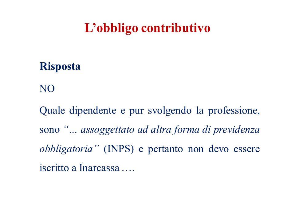 L'obbligo contributivo Risposta NO Quale dipendente e pur svolgendo la professione, sono … assoggettato ad altra forma di previdenza obbligatoria (INPS) e pertanto non devo essere iscritto a Inarcassa ….